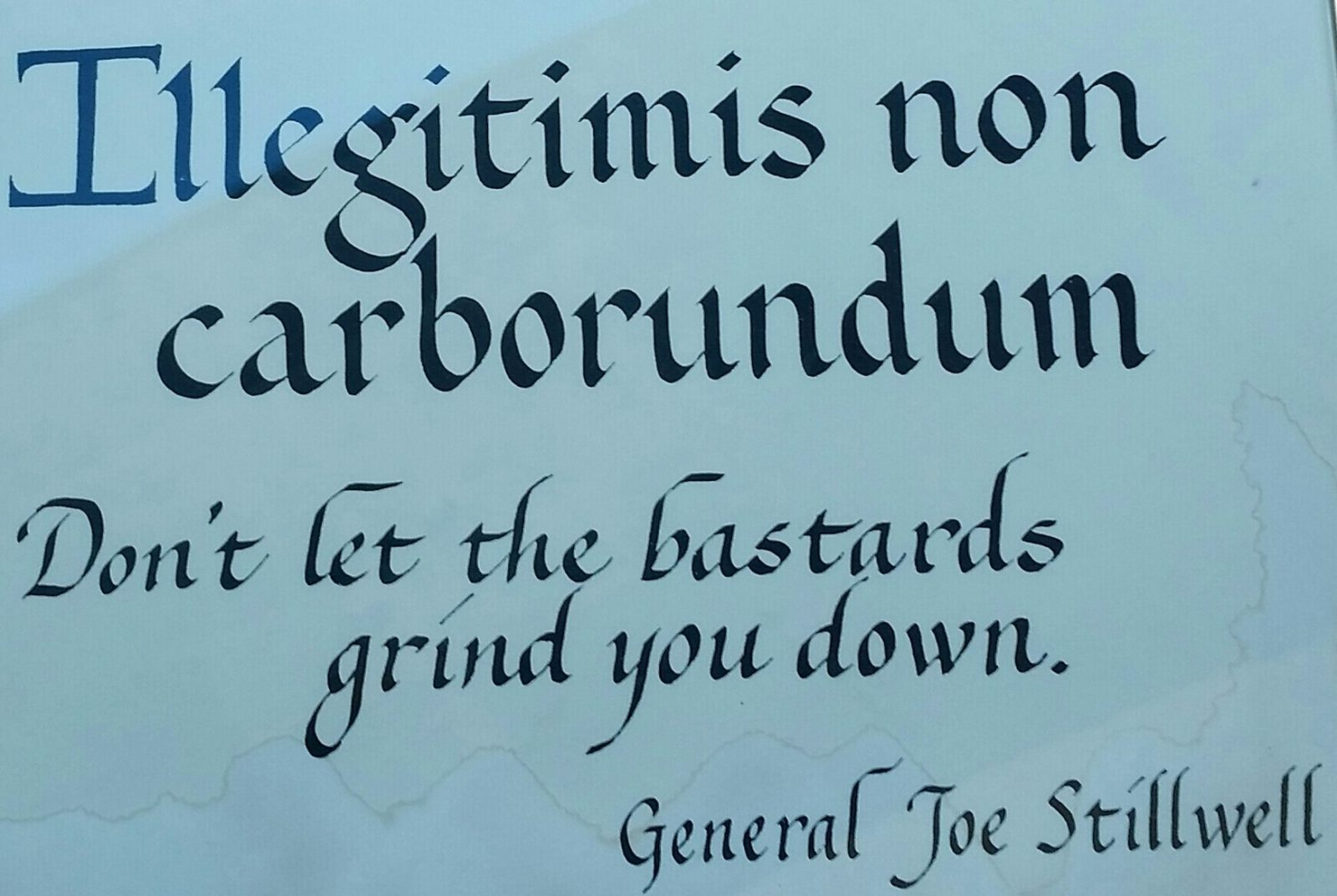 Don't let the bastards grind you down. General Stillwell
